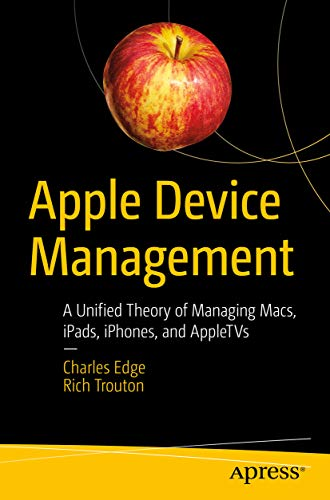 Apple Device Management: A Unified Theory of Managing Macs, iPads, iPhones, and...